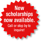 New scholarships now available. Call or stop by to inquire